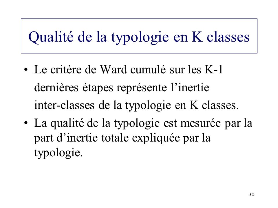 30 Qualité de la typologie en K classes Le critère de Ward cumulé sur les K-1 dernières étapes représente linertie inter-classes de la typologie en K
