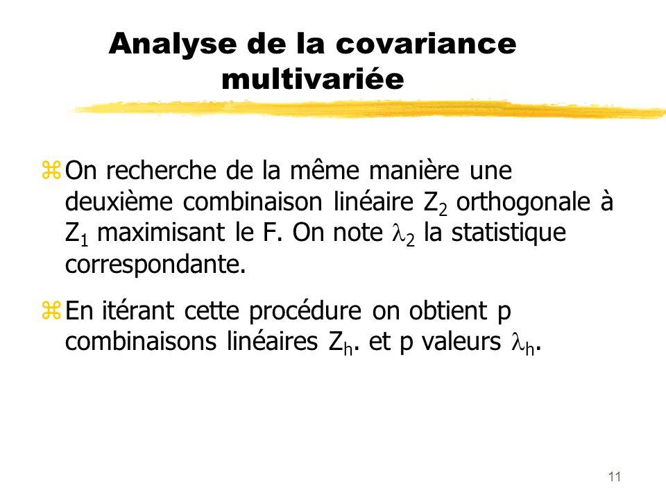 11 Analyse de la covariance multivariée zOn recherche de la même manière une deuxième combinaison linéaire Z 2 orthogonale à Z 1 maximisant le F.