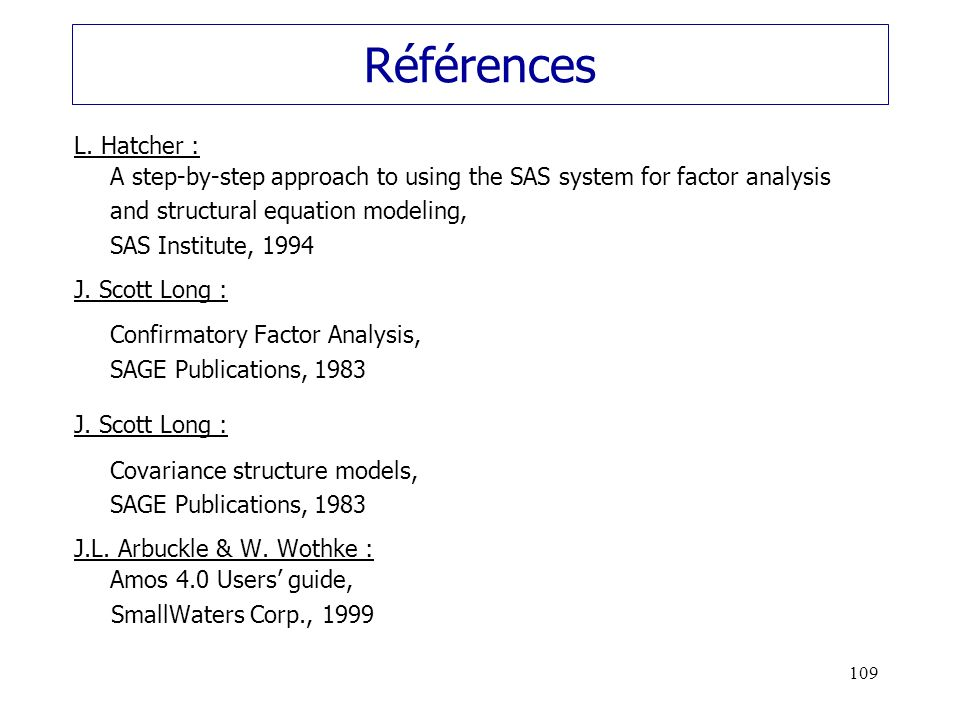 109 Références L. Hatcher : A step-by-step approach to using the SAS system for factor analysis and structural equation modeling, SAS Institute, 1994