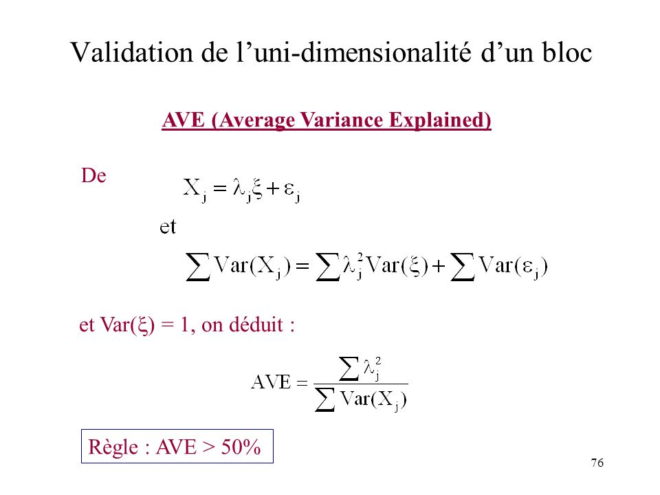 76 Validation de luni-dimensionalité dun bloc AVE (Average Variance Explained) De et Var( ) = 1, on déduit : Règle : AVE > 50%