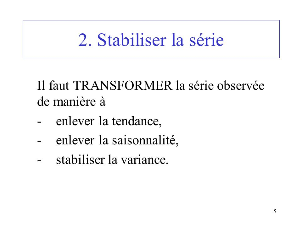 5 2. Stabiliser la série Il faut TRANSFORMER la série observée de manière à -enlever la tendance, -enlever la saisonnalité, -stabiliser la variance.