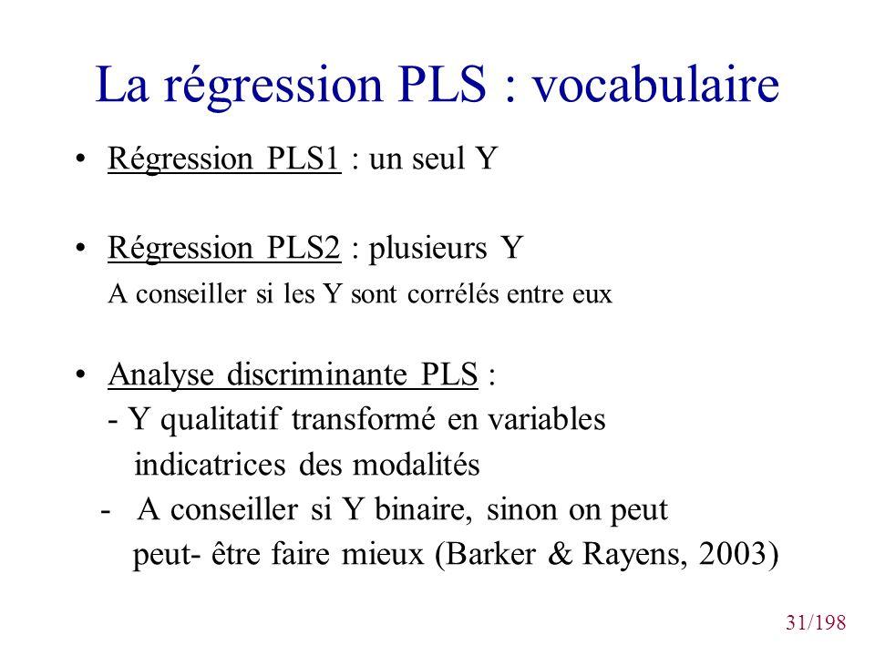 31/198 La régression PLS : vocabulaire Régression PLS1 : un seul Y Régression PLS2 : plusieurs Y A conseiller si les Y sont corrélés entre eux Analyse