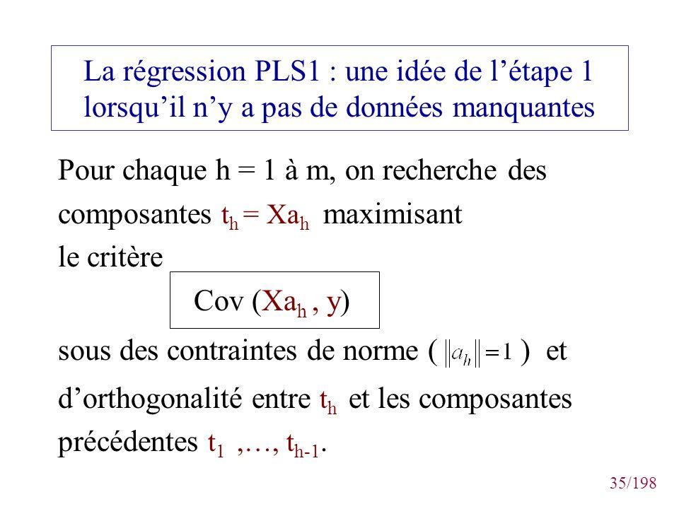 35/198 La régression PLS1 : une idée de létape 1 lorsquil ny a pas de données manquantes Pour chaque h = 1 à m, on recherche des composantes t h = Xa