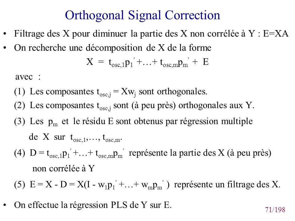 71/198 Orthogonal Signal Correction Filtrage des X pour diminuer la partie des X non corrélée à Y : E=XA On recherche une décomposition de X de la for