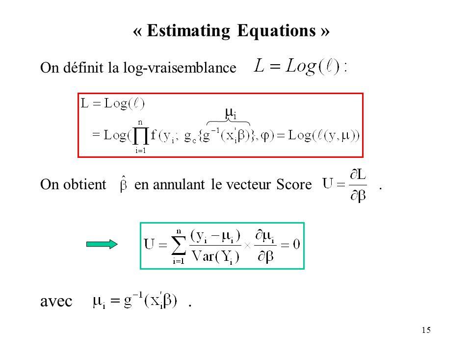 15 « Estimating Equations » On définit la log-vraisemblance On obtient en annulant le vecteur Score. avec. i