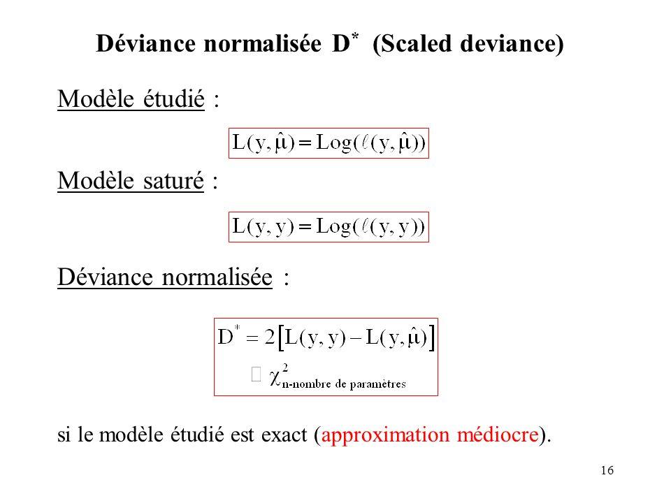 16 Déviance normalisée D * (Scaled deviance) Modèle étudié : Modèle saturé : Déviance normalisée : si le modèle étudié est exact (approximation médioc