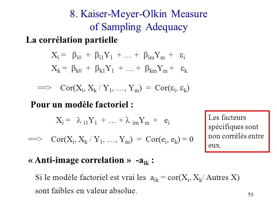 50 8. Kaiser-Meyer-Olkin Measure of Sampling Adequacy La corrélation partielle X i = i0 + i1 Y 1 + … + im Y m + i X k = k0 + k1 Y 1 + … + km Y m + k =