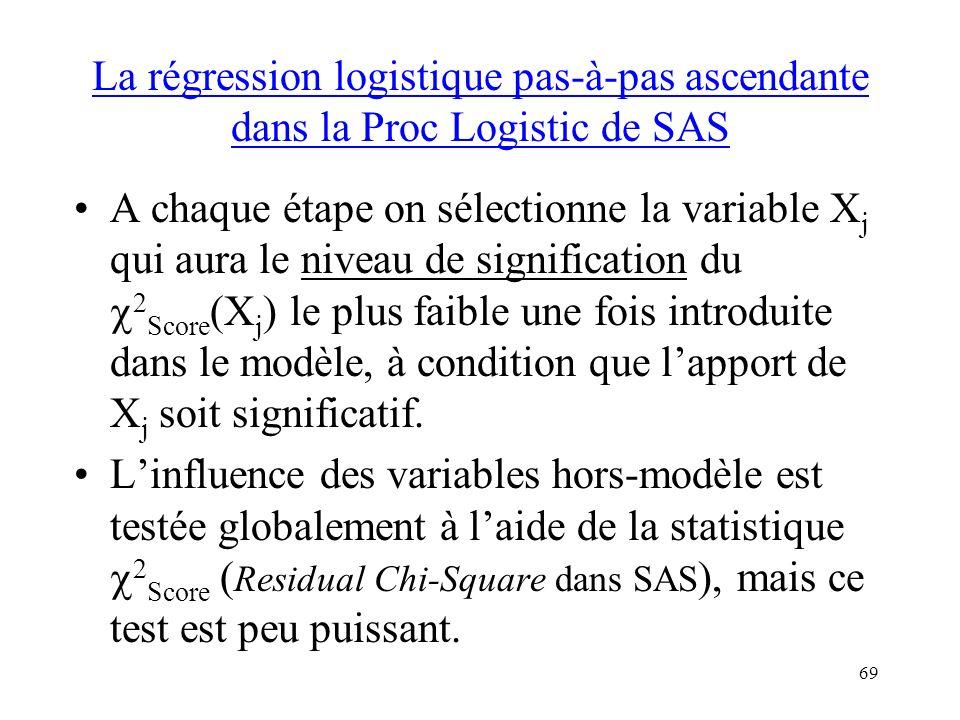 69 La régression logistique pas-à-pas ascendante dans la Proc Logistic de SAS A chaque étape on sélectionne la variable X j qui aura le niveau de sign