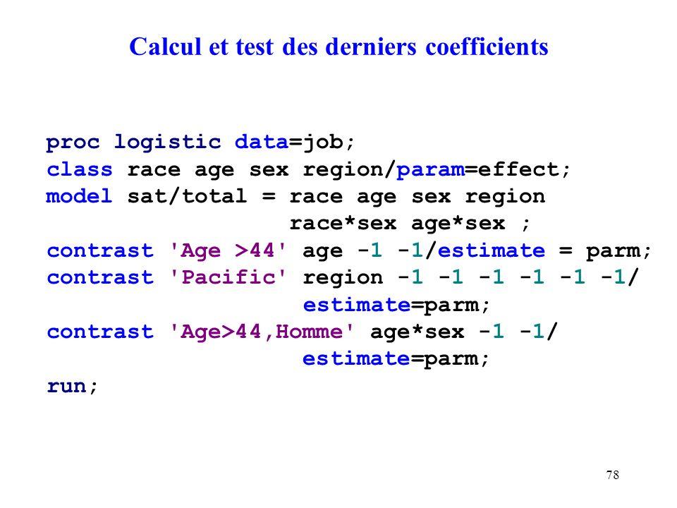 78 Calcul et test des derniers coefficients proc logistic data=job; class race age sex region/param=effect; model sat/total = race age sex region race