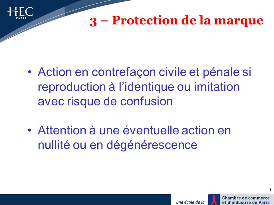 4 3 – Protection de la marque Action en contrefaçon civile et pénale si reproduction à lidentique ou imitation avec risque de confusion Attention à un