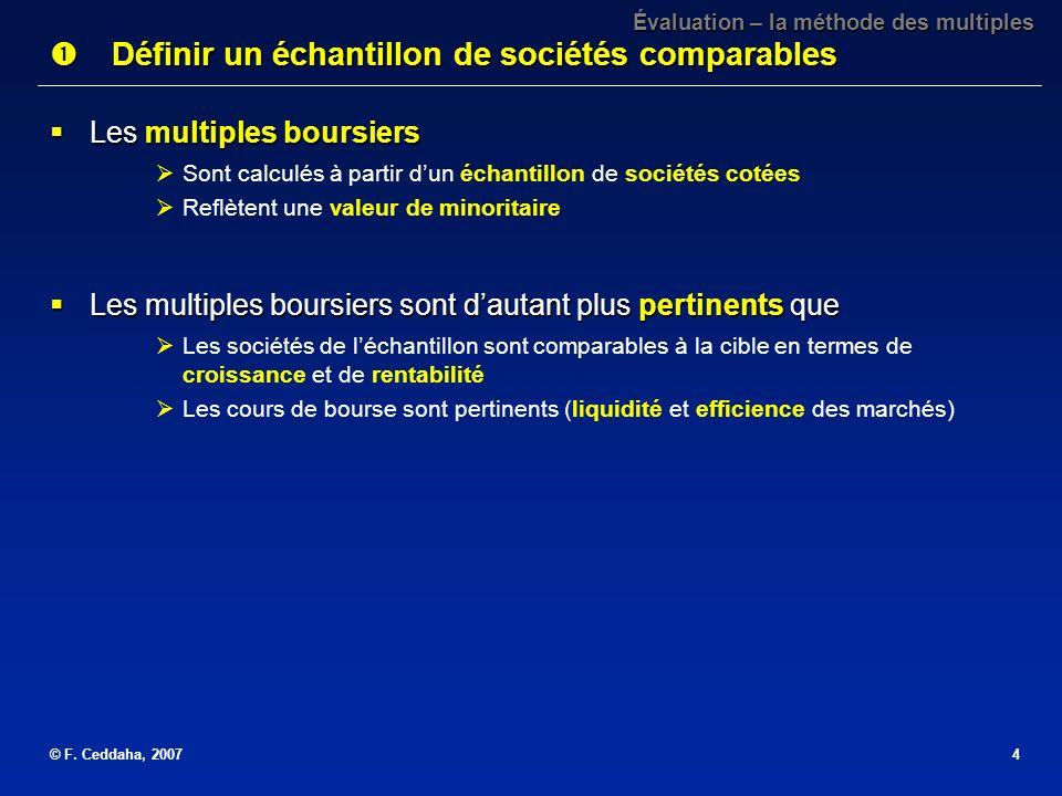 © F. Ceddaha, 20074 Les multiples boursiers Les multiples boursiers Sont calculés à partir dun échantillon de sociétés cotées Reflètent une valeur de