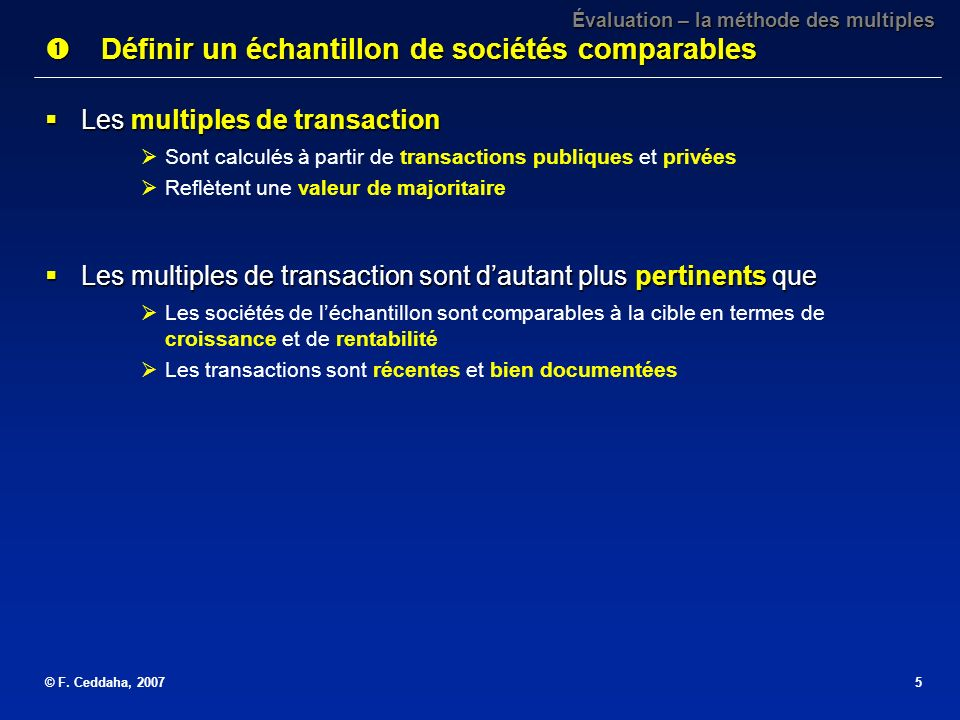 © F. Ceddaha, 20075 Les multiples de transaction Les multiples de transaction Sont calculés à partir de transactions publiques et privées Reflètent un