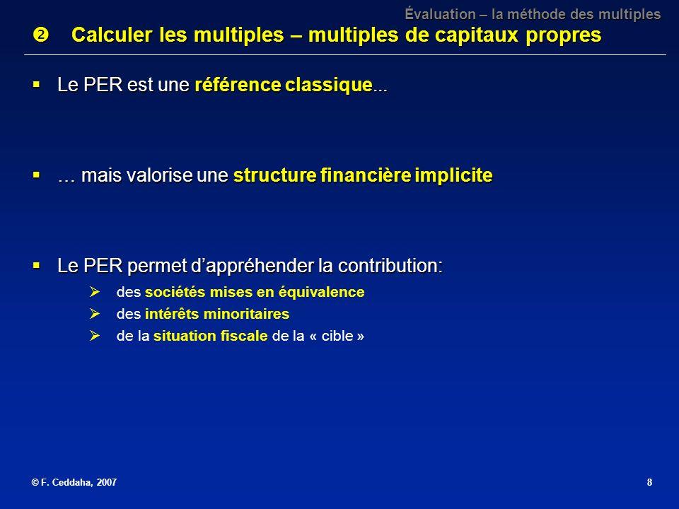 © F. Ceddaha, 20078 Le PER est une référence classique... Le PER est une référence classique... … mais valorise une structure financière implicite … m