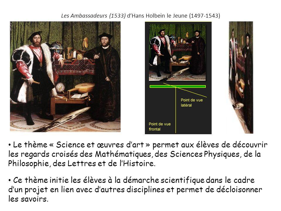 Les Ambassadeurs (1533) dHans Holbein le Jeune (1497-1543) Le thème « Science et œuvres dart » permet aux élèves de découvrir les regards croisés des