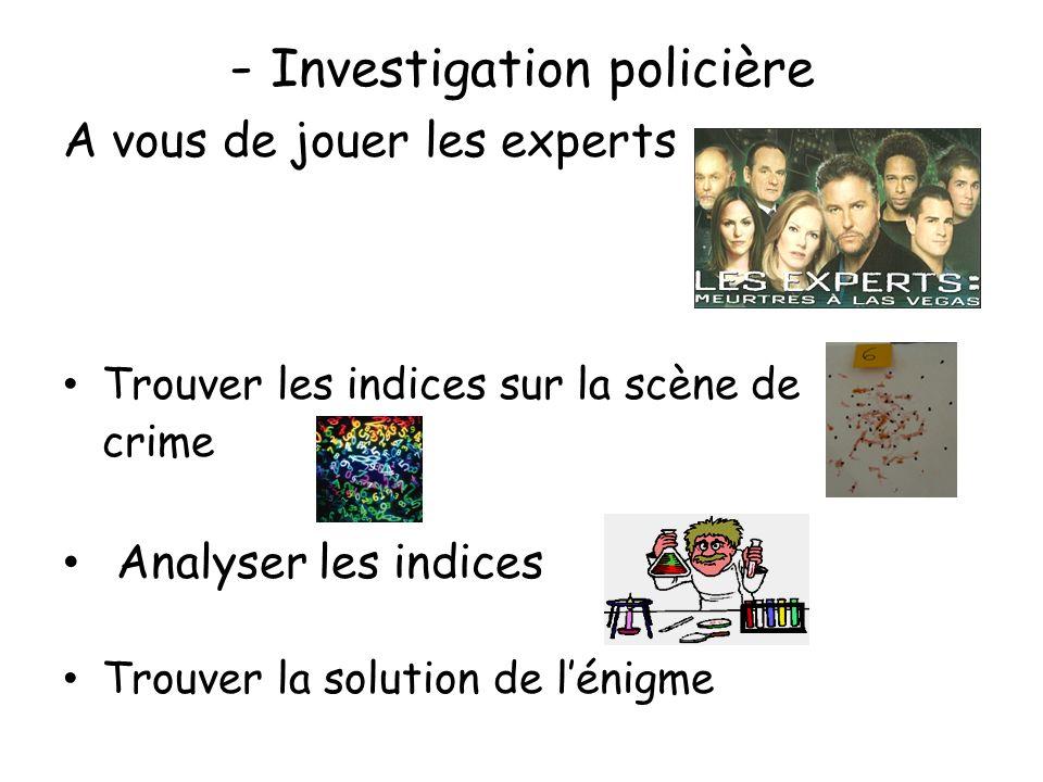 - Investigation policière A vous de jouer les experts Trouver les indices sur la scène de crime Analyser les indices Trouver la solution de lénigme