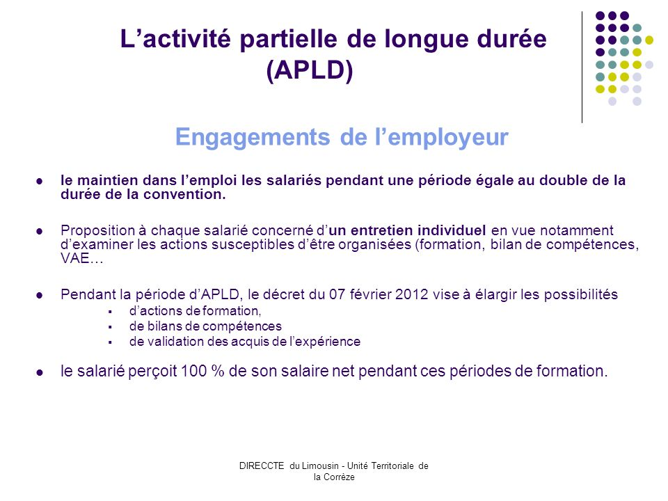 DIRECCTE du Limousin - Unité Territoriale de la Corrèze Lactivité partielle de longue durée (APLD) Engagements de lemployeur le maintien dans lemploi les salariés pendant une période égale au double de la durée de la convention.
