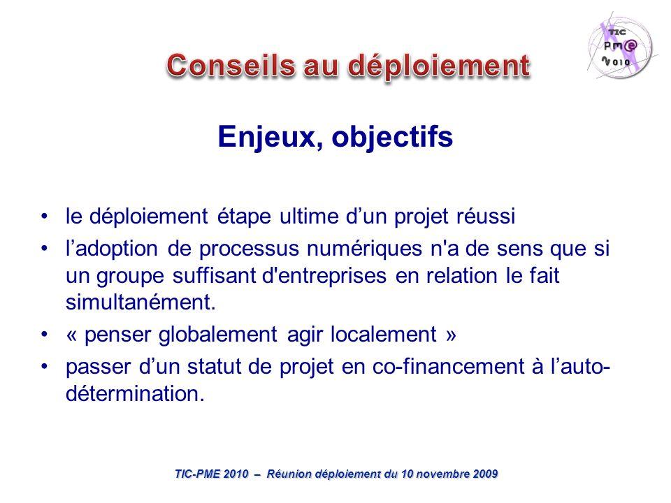 TIC-PME 2010 – Réunion déploiement du 10 novembre 2009 Enjeux, objectifs le déploiement étape ultime dun projet réussi ladoption de processus numériques n a de sens que si un groupe suffisant d entreprises en relation le fait simultanément.