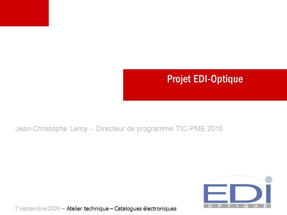 Projet EDI-Optique Jean-Christophe Leroy ̶ Directeur de programme TIC-PME 2010 7 septembre 2009 ̶ Atelier technique – Catalogues électroniques