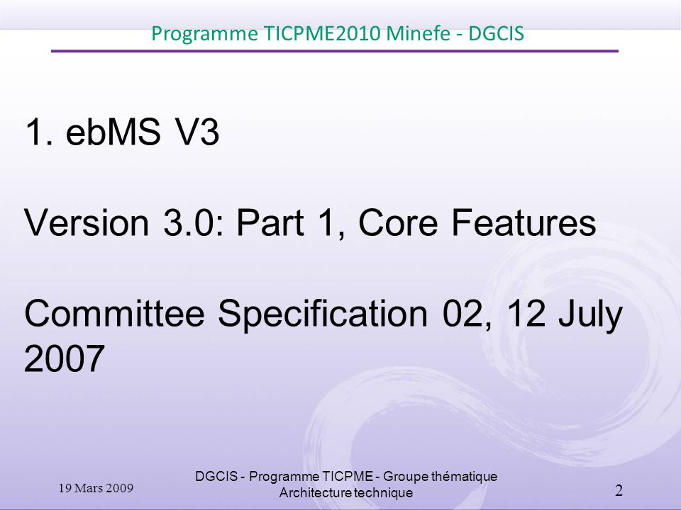 1. ebMS V3 Version 3.0: Part 1, Core Features Committee Specification 02, 12 July 2007 Programme TICPME2010 Minefe - DGCIS DGCIS - Programme TICPME -