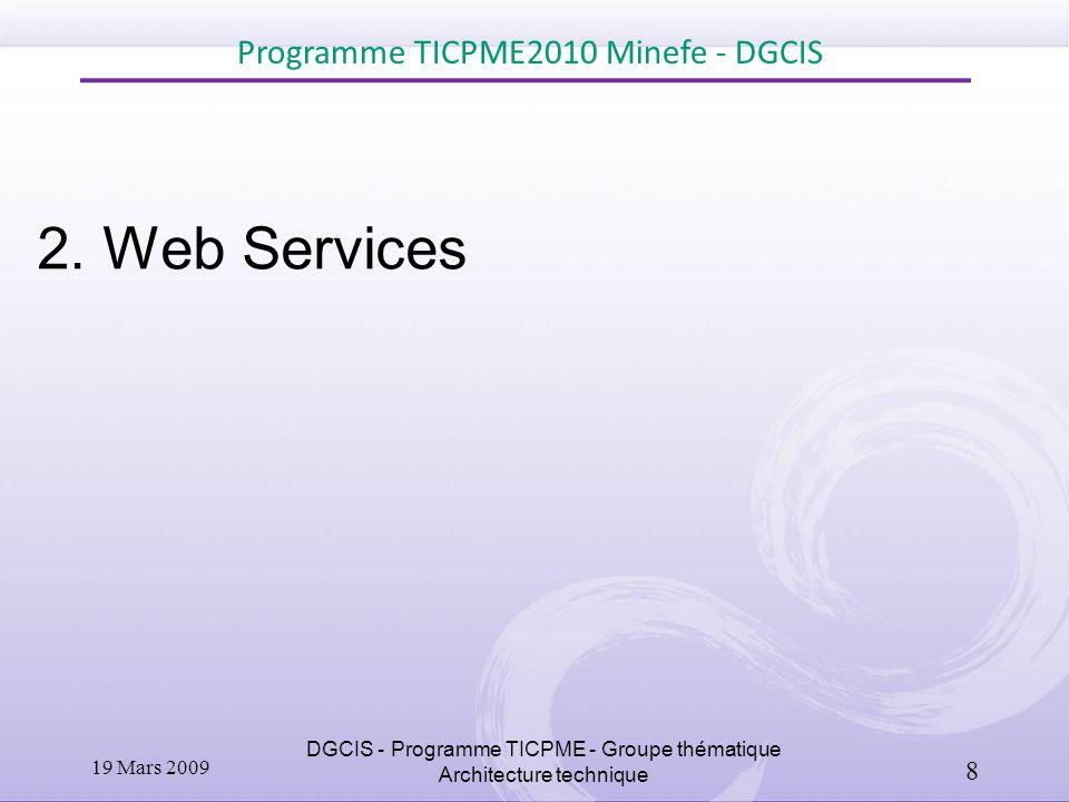 2. Web Services Programme TICPME2010 Minefe - DGCIS DGCIS - Programme TICPME - Groupe thématique Architecture technique 19 Mars 2009 8