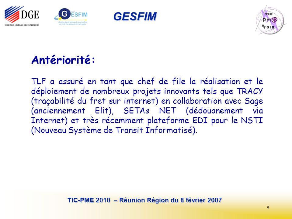 5 TIC-PME 2010 – Réunion Région du 8 février 2007 GESFIM Antériorité: TLF a assuré en tant que chef de file la réalisation et le déploiement de nombreux projets innovants tels que TRACY (traçabilité du fret sur internet) en collaboration avec Sage (anciennement Elit), SETAs NET (dédouanement via Internet) et très récemment plateforme EDI pour le NSTI (Nouveau Système de Transit Informatisé).