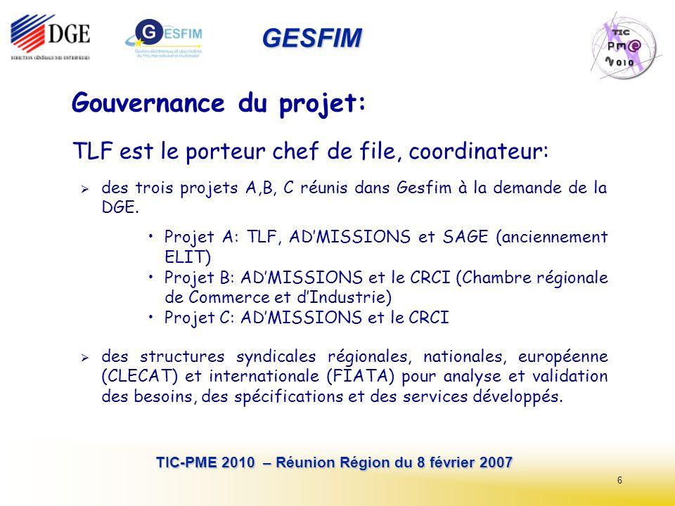 6 TIC-PME 2010 – Réunion Région du 8 février 2007 GESFIM Gouvernance du projet: TLF est le porteur chef de file, coordinateur: des trois projets A,B, C réunis dans Gesfim à la demande de la DGE.
