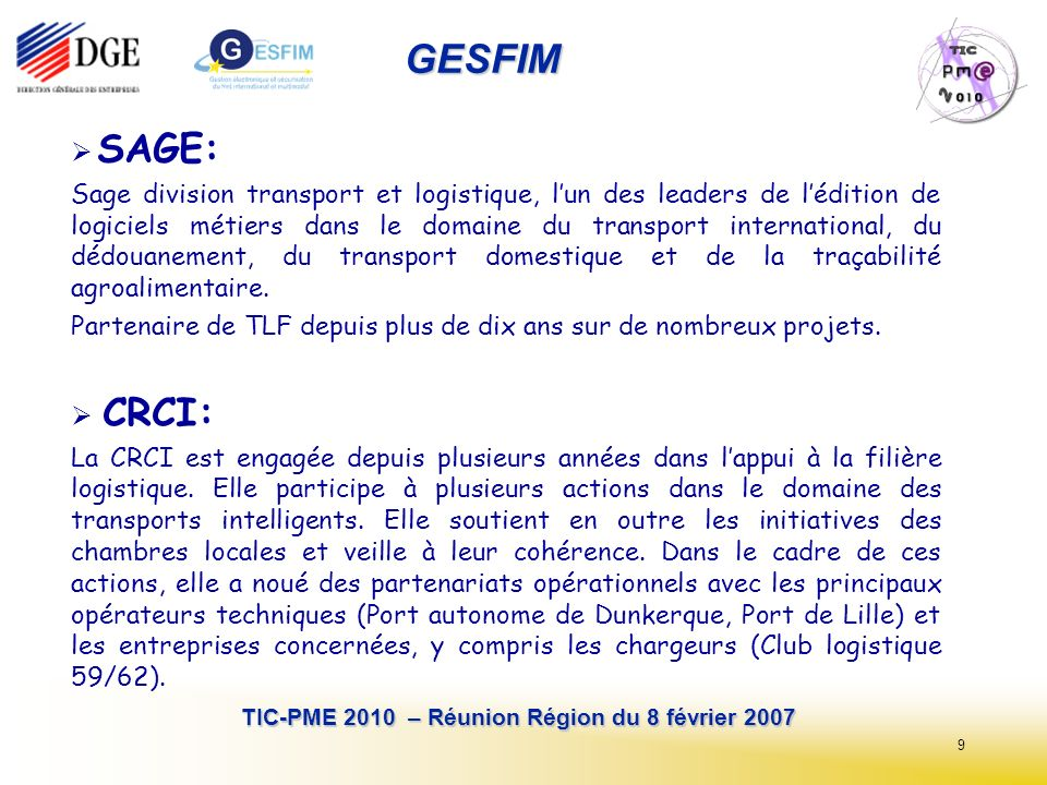 9 TIC-PME 2010 – Réunion Région du 8 février 2007 GESFIM SAGE: Sage division transport et logistique, lun des leaders de lédition de logiciels métiers dans le domaine du transport international, du dédouanement, du transport domestique et de la traçabilité agroalimentaire.
