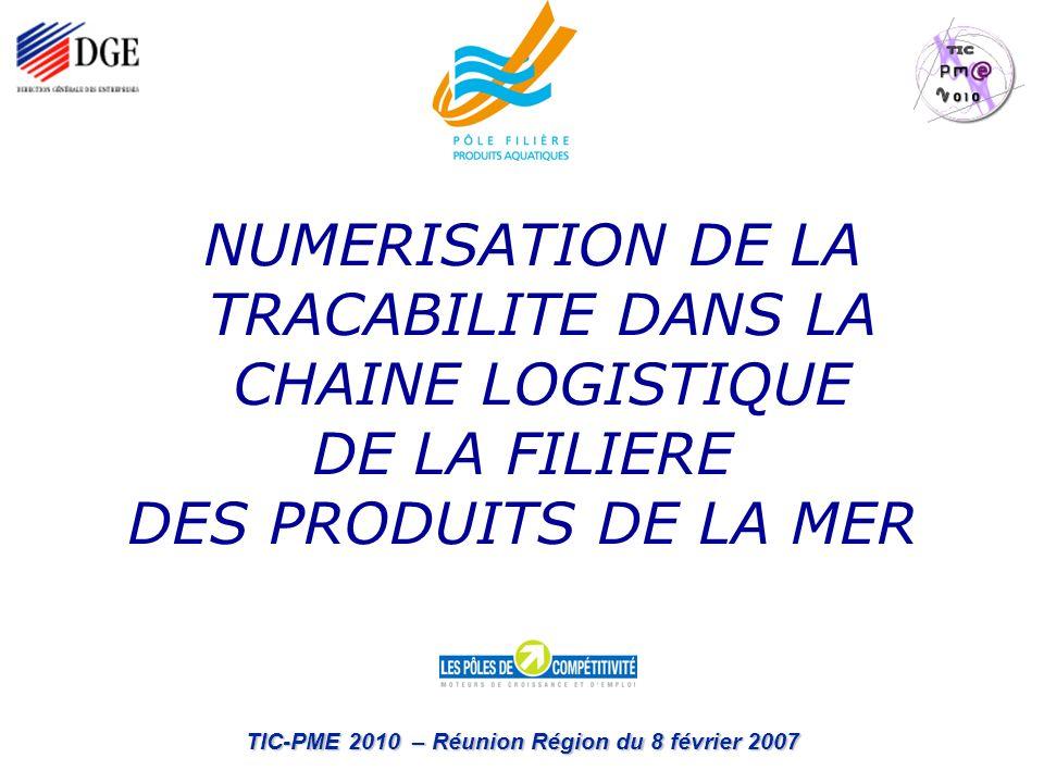 TIC-PME 2010 – Réunion Région du 8 février 2007 NUMERISATION DE LA TRACABILITE DANS LA CHAINE LOGISTIQUE DE LA FILIERE DES PRODUITS DE LA MER