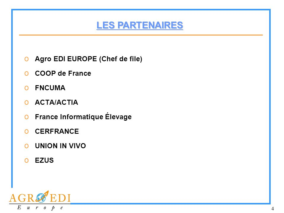 4 o Agro EDI EUROPE (Chef de file) o COOP de France o FNCUMA o ACTA/ACTIA o France Informatique Élevage o CERFRANCE o UNION IN VIVO o EZUS LES PARTENA