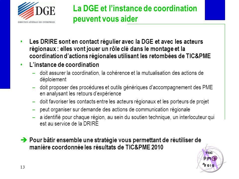 13 La DGE et linstance de coordination peuvent vous aider Les DRIRE sont en contact régulier avec la DGE et avec les acteurs régionaux : elles vont jouer un rôle clé dans le montage et la coordination dactions régionales utilisant les retombées de TIC&PME Linstance de coordination –doit assurer la coordination, la cohérence et la mutualisation des actions de déploiement –doit proposer des procédures et outils génériques d accompagnement des PME en analysant les retours dexpérience –doit favoriser les contacts entre les acteurs régionaux et les porteurs de projet –peut organiser sur demande des actions de communication régionale –a identifié pour chaque région, au sein du soutien technique, un interlocuteur qui est au service de la DRIRE Pour bâtir ensemble une stratégie vous permettant de réutiliser de manière coordonnée les résultats de TIC&PME 2010