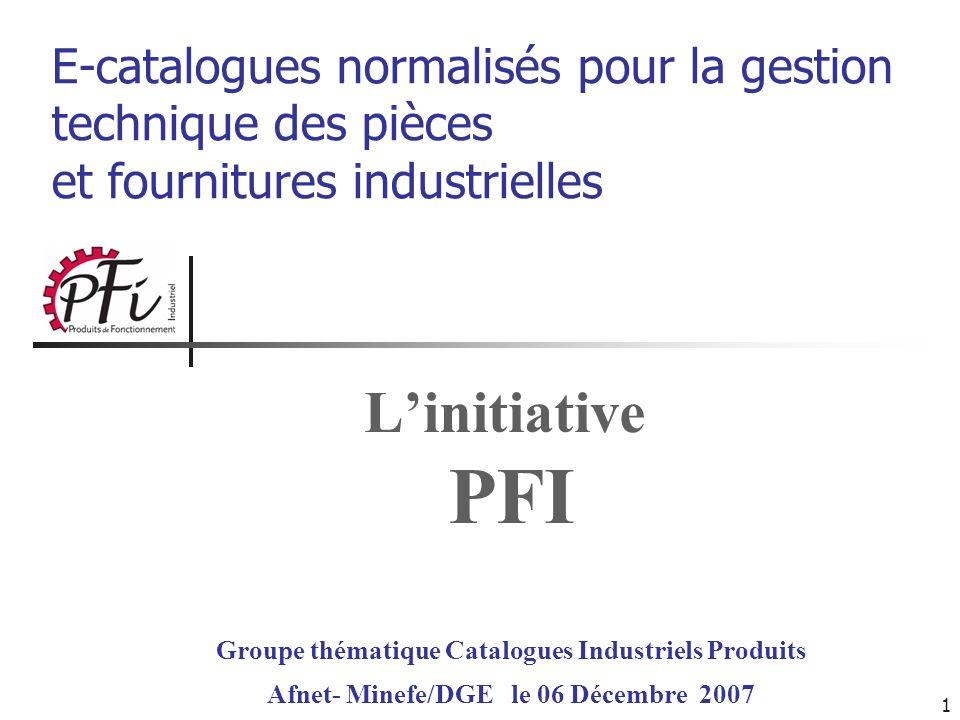 1 Linitiative PFI E-catalogues normalisés pour la gestion technique des pièces et fournitures industrielles Groupe thématique Catalogues Industriels P