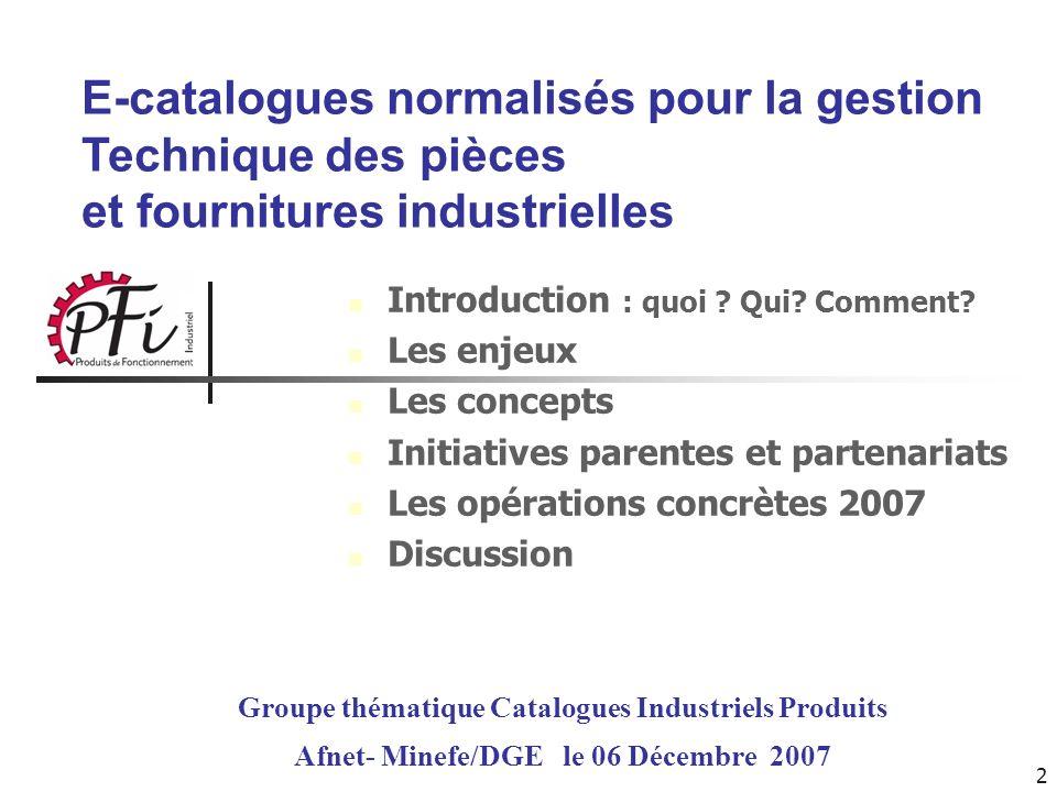 3 E-catalogues normalisés pour la gestion Technique des pièces et fournitures industrielles Groupe thématique Catalogues Industriels Produits Afnet- Minefe/DGE le 06 Décembre 2007 Introduction : quoi .