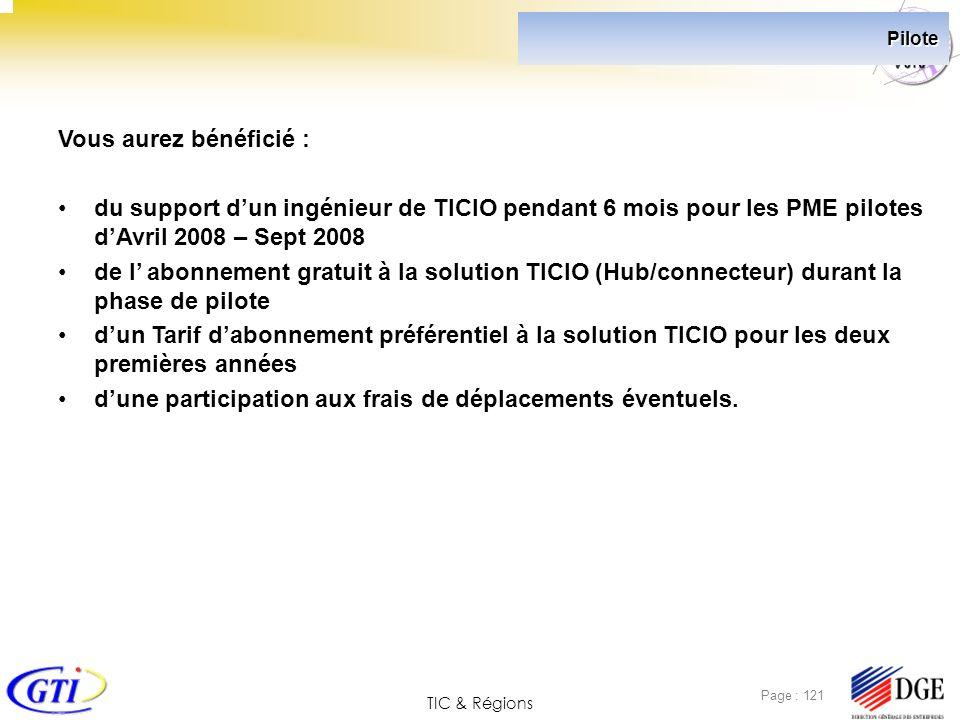 TIC & Régions Page : 121 Pilote Vous aurez bénéficié : du support dun ingénieur de TICIO pendant 6 mois pour les PME pilotes dAvril 2008 – Sept 2008 d
