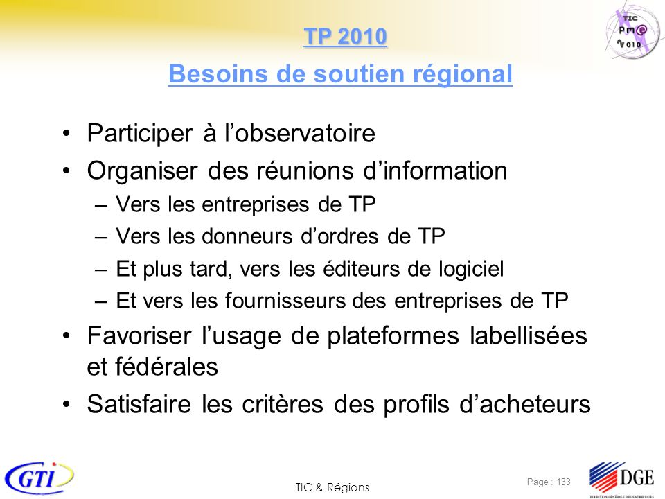 TIC & Régions Page : 133 Besoins de soutien régional Participer à lobservatoire Organiser des réunions dinformation –Vers les entreprises de TP –Vers