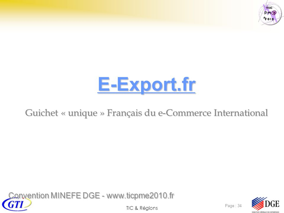 TIC & Régions Page : 34 E-Export.fr Guichet « unique » Français du e-Commerce International Convention MINEFE DGE - www.ticpme2010.fr