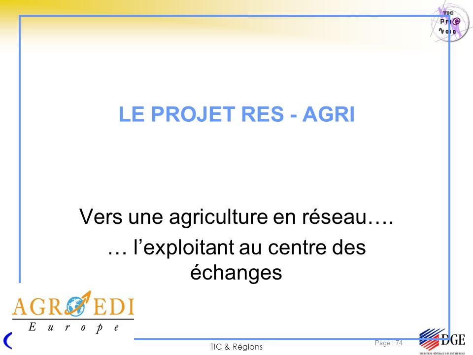 TIC & Régions Page : 74 LE PROJET RES - AGRI Vers une agriculture en réseau…. … lexploitant au centre des échanges