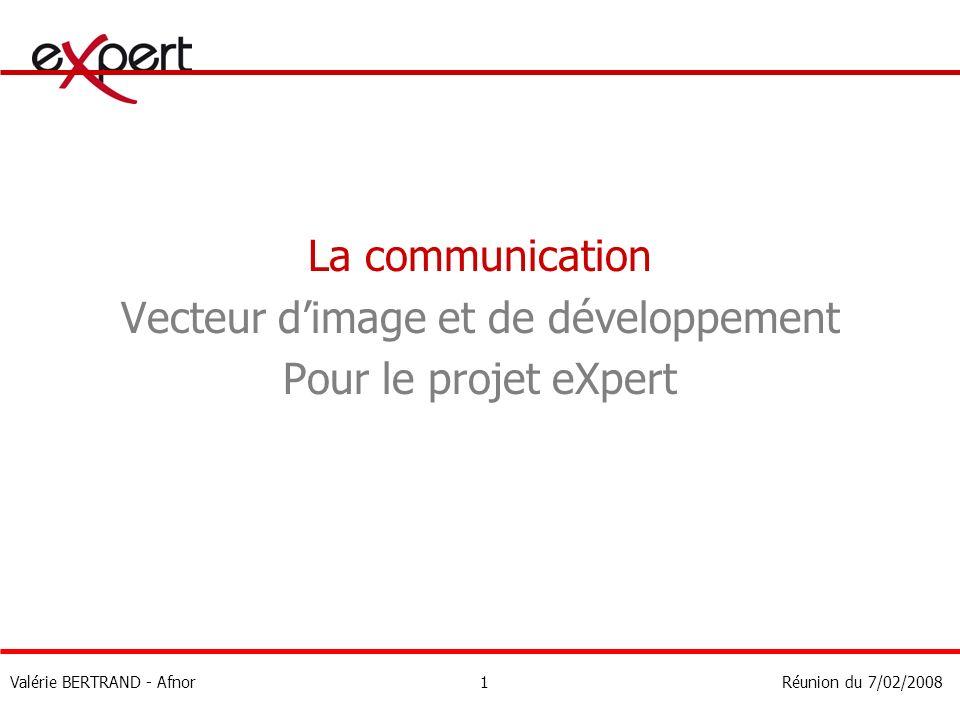 La communication Vecteur dimage et de développement Pour le projet eXpert Valérie BERTRAND - AfnorRéunion du 7/02/20081