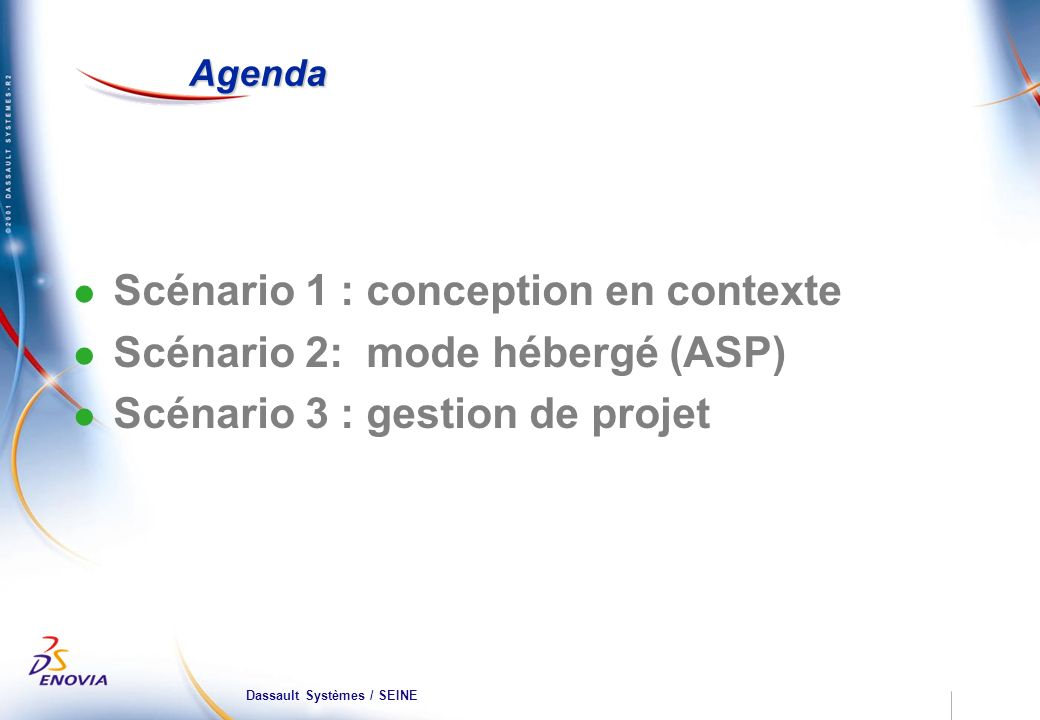 Dassault Systèmes / SEINE Agenda Scénario 1 : conception en contexte Scénario 2: mode hébergé (ASP) Scénario 3 : gestion de projet