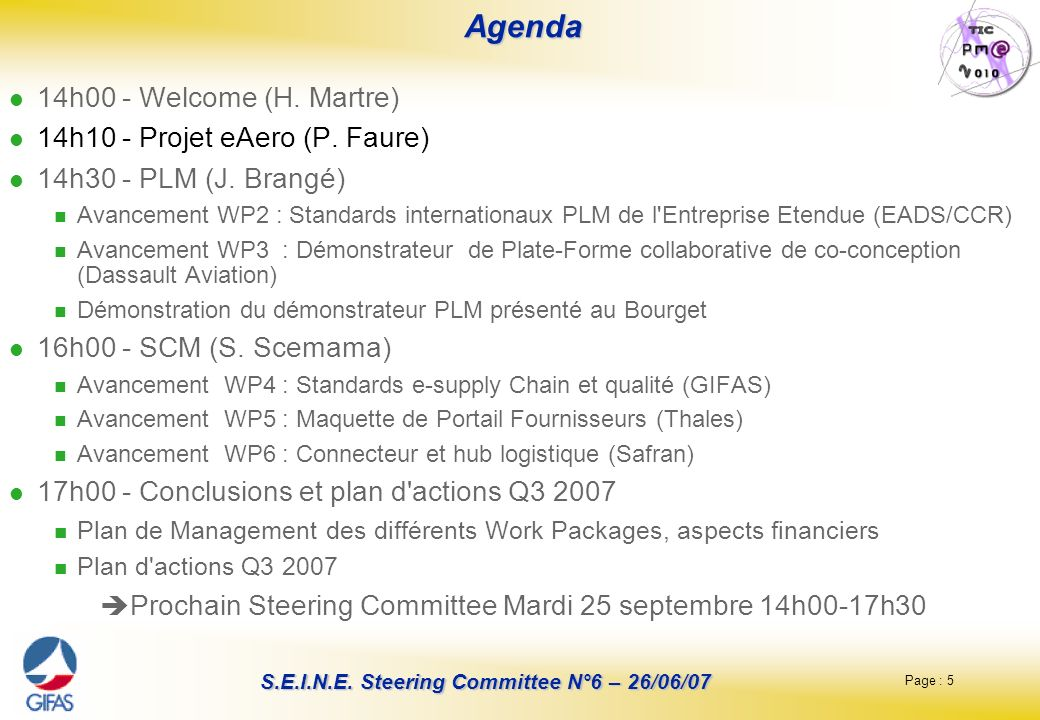 Page : 5 S.E.I.N.E. Steering Committee N°6 – 26/06/07 Agenda Agenda 14h00 - Welcome (H. Martre) 14h10 - Projet eAero (P. Faure) 14h30 - PLM (J. Brangé