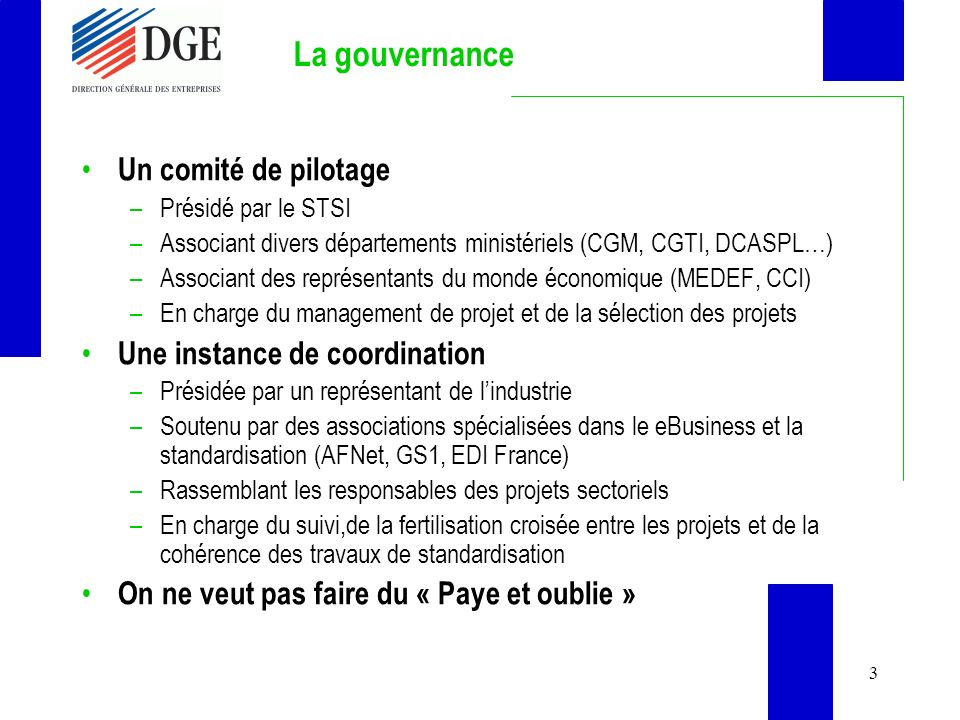 3 La gouvernance Un comité de pilotage –Présidé par le STSI –Associant divers départements ministériels (CGM, CGTI, DCASPL…) –Associant des représentants du monde économique (MEDEF, CCI) –En charge du management de projet et de la sélection des projets Une instance de coordination –Présidée par un représentant de lindustrie –Soutenu par des associations spécialisées dans le eBusiness et la standardisation (AFNet, GS1, EDI France) –Rassemblant les responsables des projets sectoriels –En charge du suivi,de la fertilisation croisée entre les projets et de la cohérence des travaux de standardisation On ne veut pas faire du « Paye et oublie »