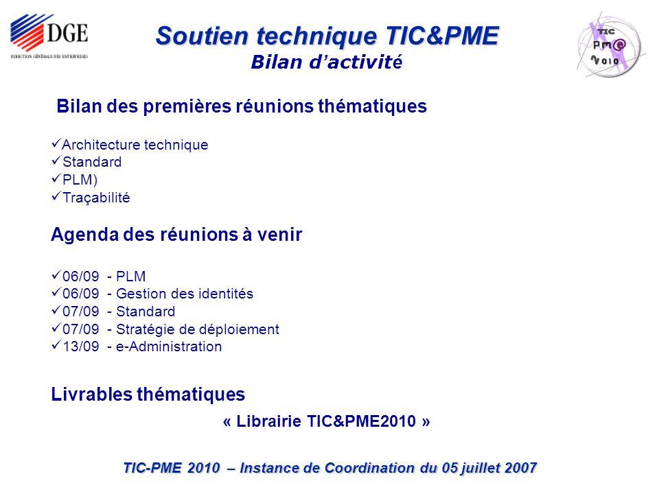 TIC-PME 2010 – Instance de Coordination du 05 juillet 2007 Bilan des premières réunions thématiques Architecture technique Standard PLM) Traçabilité Agenda des réunions à venir 06/09 - PLM 06/09 - Gestion des identités 07/09 - Standard 07/09 - Stratégie de déploiement 13/09 - e-Administration Livrables thématiques « Librairie TIC&PME2010 » Soutien technique TIC&PME Bilan d activit é