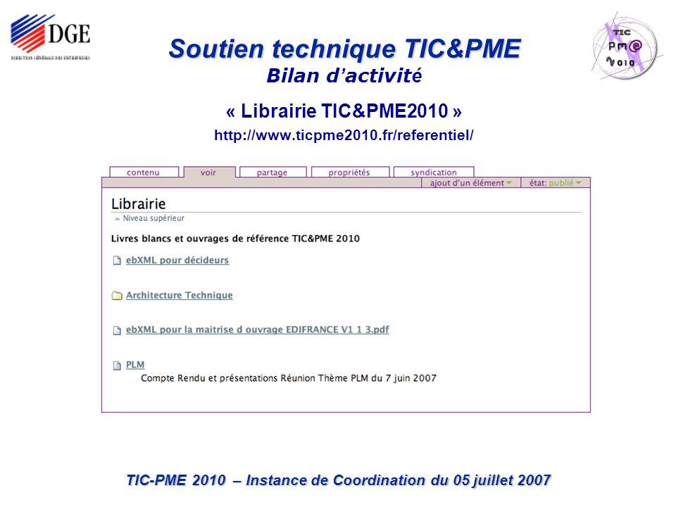 TIC-PME 2010 – Instance de Coordination du 05 juillet 2007 « Librairie TIC&PME2010 » http://www.ticpme2010.fr/referentiel/ Soutien technique TIC&PME Soutien technique TIC&PME Bilan d activit é