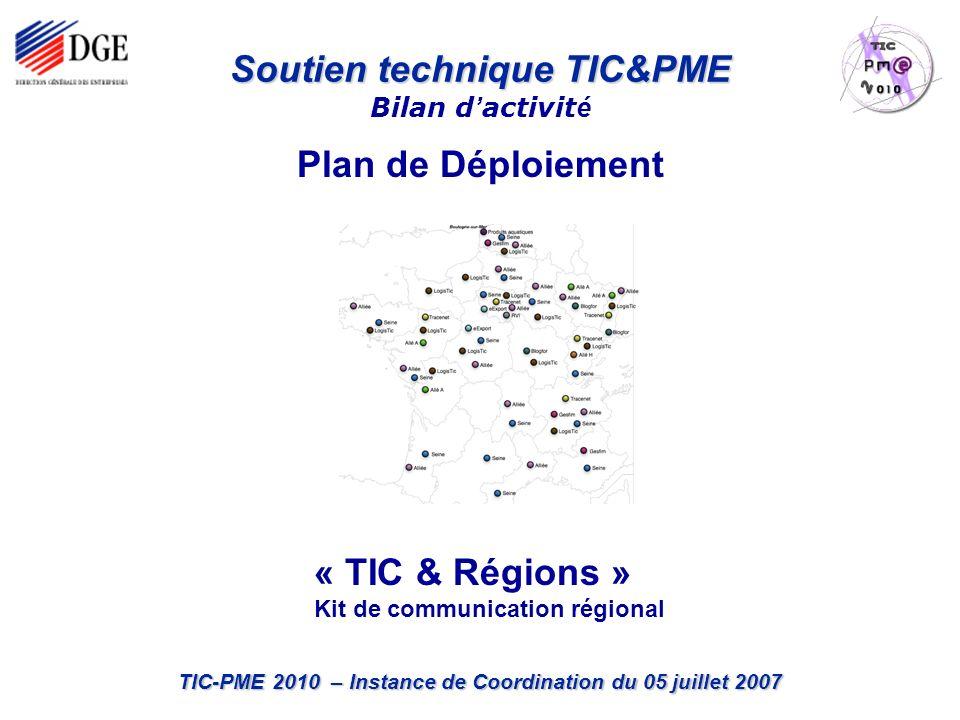 TIC-PME 2010 – Instance de Coordination du 05 juillet 2007 Plan de Déploiement Soutien technique TIC&PME Soutien technique TIC&PME Bilan d activit é « TIC & Régions » Kit de communication régional