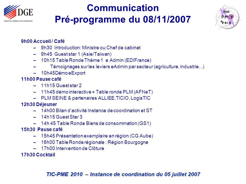 TIC-PME 2010 – Instance de coordination du 05 juillet 2007 9h00 Accueil / Café –9h30 Introduction: Ministre ou Chef de cabinet –9h45 Guest star 1 (Asie/Taiwan) –10h15 Table Ronde Thème 1 e Admin (EDIFrance) – Témoignages sur les leviers eAdmin par secteur (agriculture, industrie...) –10h45Démo eExport 11h00 Pause café –11h15 Guest star 2 –11h45 démo interactive + Table ronde PLM (AFNeT) –PLM SEINE & partenaires ALLIEE,TICIO, LogisTIC 12h30 Déjeuner –14h00 Bilan dactivité Instance de coordination et ST –14h15 Guest Star 3 –14h 45 Table Ronde Biens de consommation (GS1) 15h30 Pause café –15h45 Présentation exemplaire en région (CG Aube) –16h00 Table Ronde régionale : Région Bourgogne –17h00 Intervention de Clôture 17h30 Cocktail Communication Pré-programme du 08/11/2007