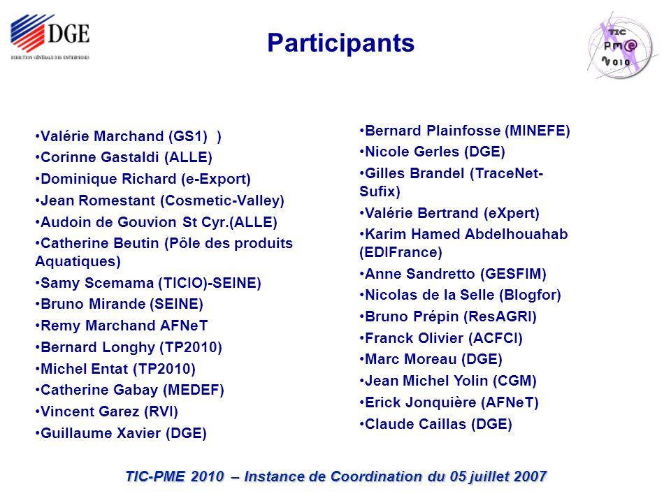 TIC-PME 2010 – Instance de Coordination du 05 juillet 2007 Participants Valérie Marchand (GS1) ) Corinne Gastaldi (ALLE) Dominique Richard (e-Export) Jean Romestant (Cosmetic-Valley) Audoin de Gouvion St Cyr.(ALLE) Catherine Beutin (Pôle des produits Aquatiques) Samy Scemama (TICIO)-SEINE) Bruno Mirande (SEINE) Remy Marchand AFNeT Bernard Longhy (TP2010) Michel Entat (TP2010) Catherine Gabay (MEDEF) Vincent Garez (RVI) Guillaume Xavier (DGE) Bernard Plainfosse (MINEFE) Nicole Gerles (DGE) Gilles Brandel (TraceNet- Sufix) Valérie Bertrand (eXpert) Karim Hamed Abdelhouahab (EDIFrance) Anne Sandretto (GESFIM) Nicolas de la Selle (Blogfor) Bruno Prépin (ResAGRI) Franck Olivier (ACFCI) Marc Moreau (DGE) Jean Michel Yolin (CGM) Erick Jonquière (AFNeT) Claude Caillas (DGE)