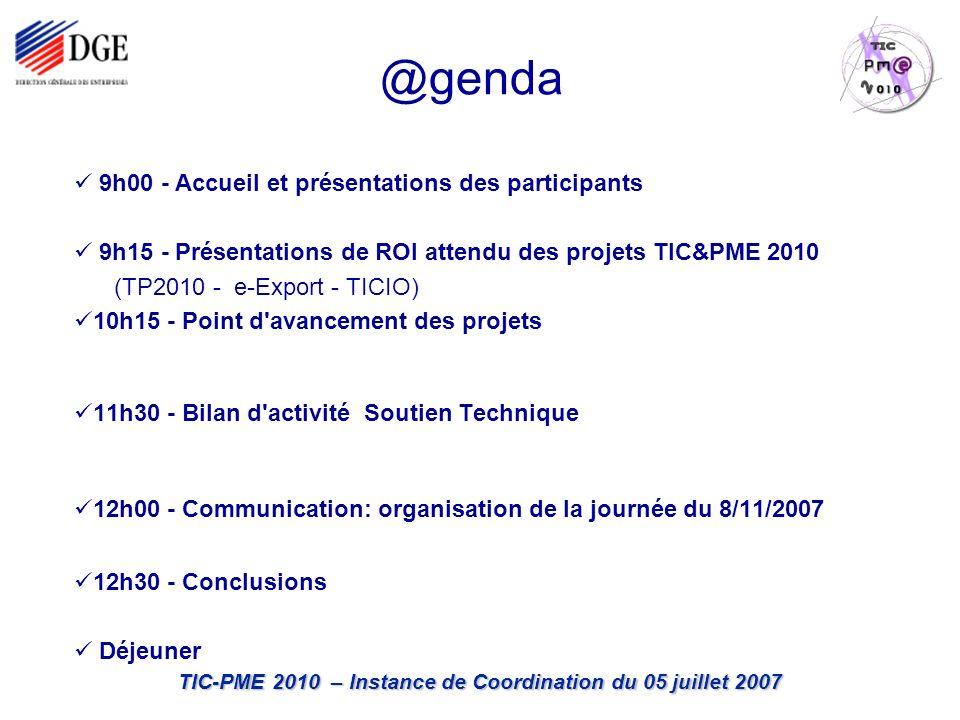 TIC-PME 2010 – Instance de Coordination du 05 juillet 2007 @genda 9h00 - Accueil et présentations des participants 9h15 - Présentations de ROI attendu des projets TIC&PME 2010 (TP2010 - e-Export - TICIO) 10h15 - Point d avancement des projets 11h30 - Bilan d activité Soutien Technique 12h00 - Communication: organisation de la journée du 8/11/2007 12h30 - Conclusions Déjeuner