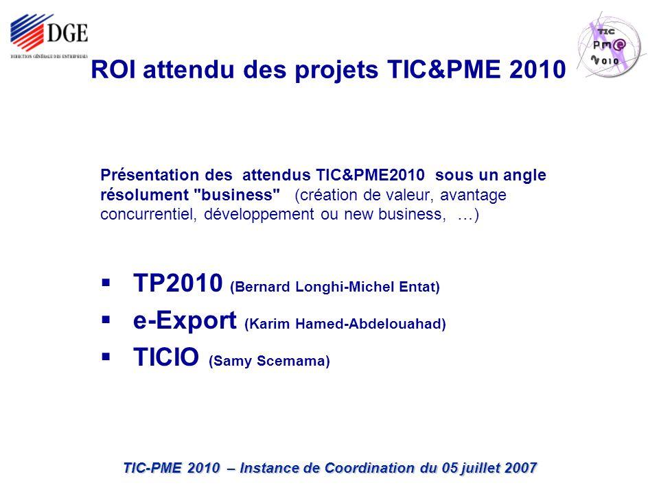 TIC-PME 2010 – Instance de Coordination du 05 juillet 2007 ROI attendu des projets TIC&PME 2010 Présentation des attendus TIC&PME2010 sous un angle résolument business (création de valeur, avantage concurrentiel, développement ou new business, …) TP2010 (Bernard Longhi-Michel Entat) e-Export (Karim Hamed-Abdelouahad) TICIO (Samy Scemama)