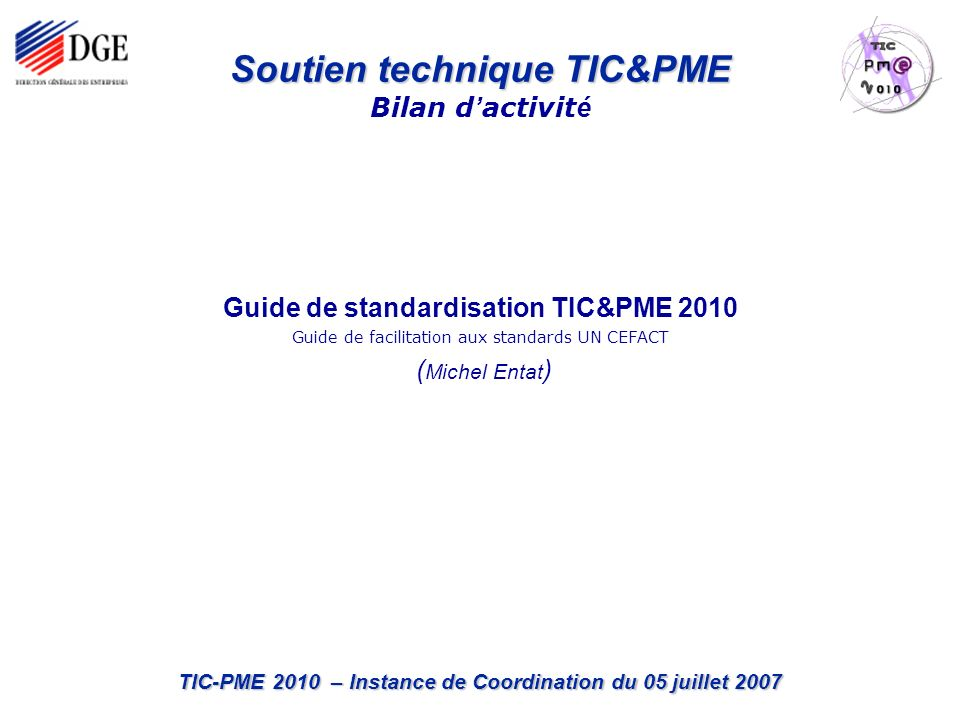 TIC-PME 2010 – Instance de Coordination du 05 juillet 2007 Guide de standardisation TIC&PME 2010 Guide de facilitation aux standards UN CEFACT ( Miche