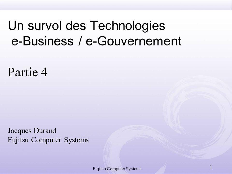 Fujitsu Computer Systems 1 Un survol des Technologies e-Business / e-Gouvernement Partie 4 Jacques Durand Fujitsu Computer Systems
