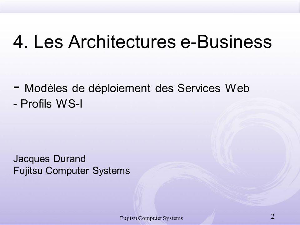 Fujitsu Computer Systems 2 4. Les Architectures e-Business - Modèles de déploiement des Services Web - Profils WS-I Jacques Durand Fujitsu Computer Sy